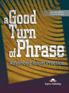A GOOD TURN OF PHRASE - ADVANCED IDIOM PRACTICE